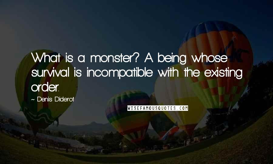 Denis Diderot quotes: What is a monster? A being whose survival is incompatible with the existing order.