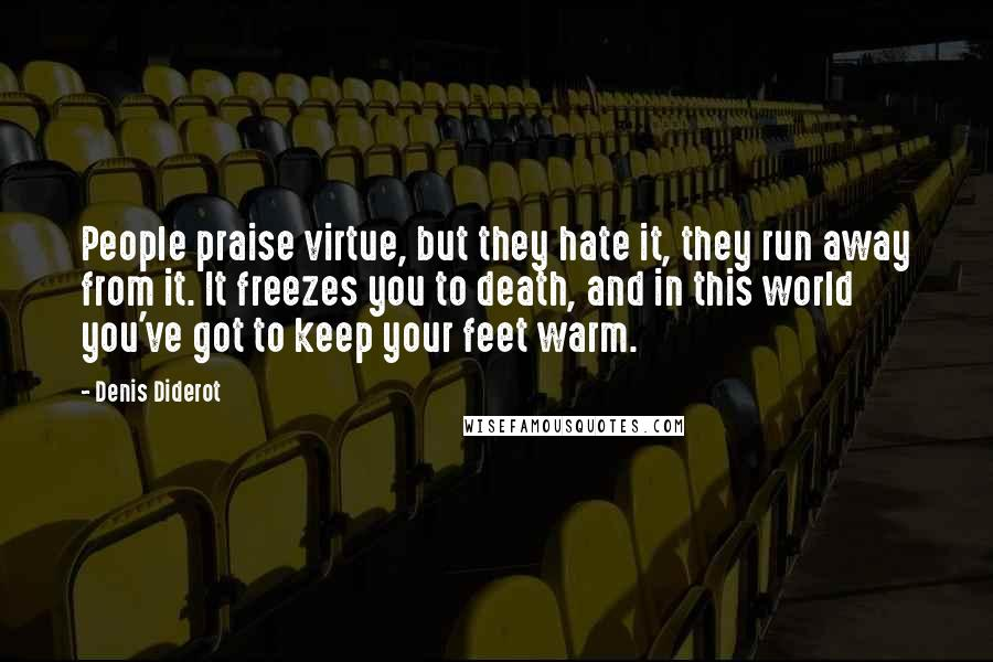 Denis Diderot quotes: People praise virtue, but they hate it, they run away from it. It freezes you to death, and in this world you've got to keep your feet warm.
