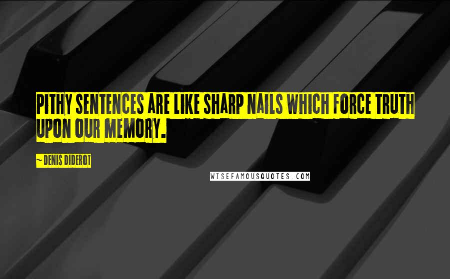 Denis Diderot quotes: Pithy sentences are like sharp nails which force truth upon our memory.