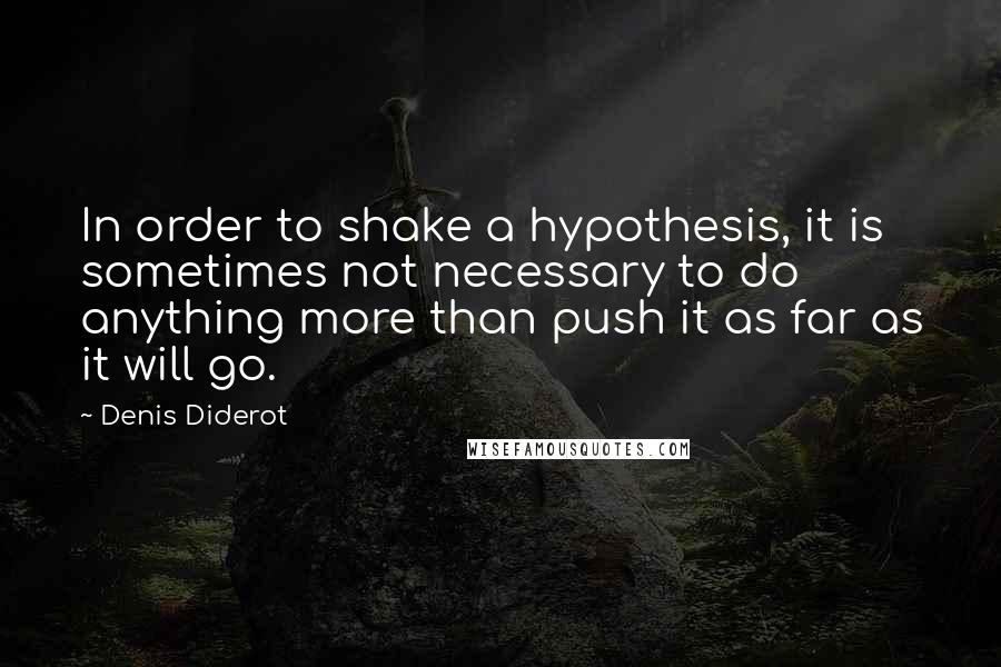 Denis Diderot quotes: In order to shake a hypothesis, it is sometimes not necessary to do anything more than push it as far as it will go.
