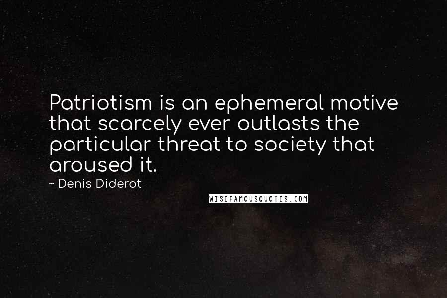 Denis Diderot quotes: Patriotism is an ephemeral motive that scarcely ever outlasts the particular threat to society that aroused it.