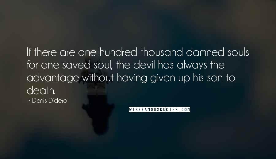 Denis Diderot quotes: If there are one hundred thousand damned souls for one saved soul, the devil has always the advantage without having given up his son to death.