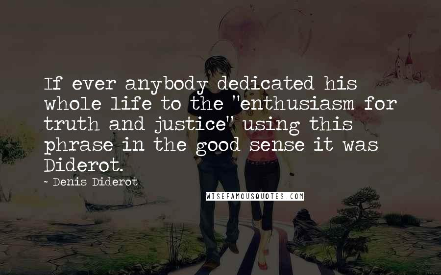 "Denis Diderot quotes: If ever anybody dedicated his whole life to the ""enthusiasm for truth and justice"" using this phrase in the good sense it was Diderot."