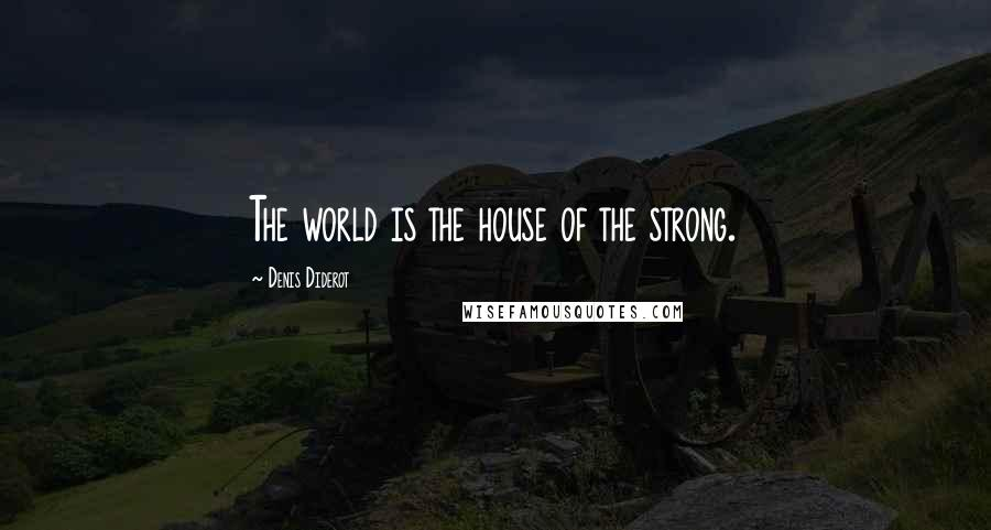 Denis Diderot quotes: The world is the house of the strong.