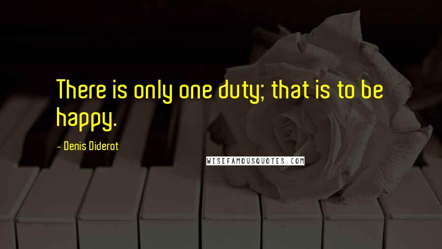 Denis Diderot quotes: There is only one duty; that is to be happy.