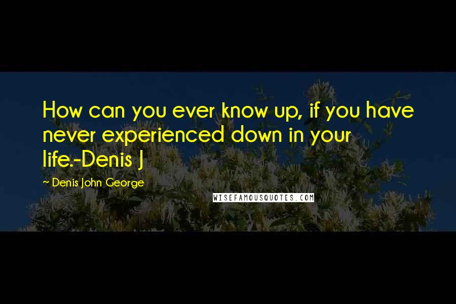 Denis John George quotes: How can you ever know up, if you have never experienced down in your life.-Denis J