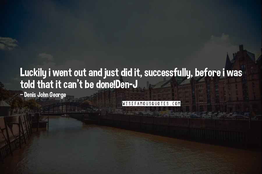 Denis John George quotes: Luckily i went out and just did it, successfully, before i was told that it can't be done!Den-J