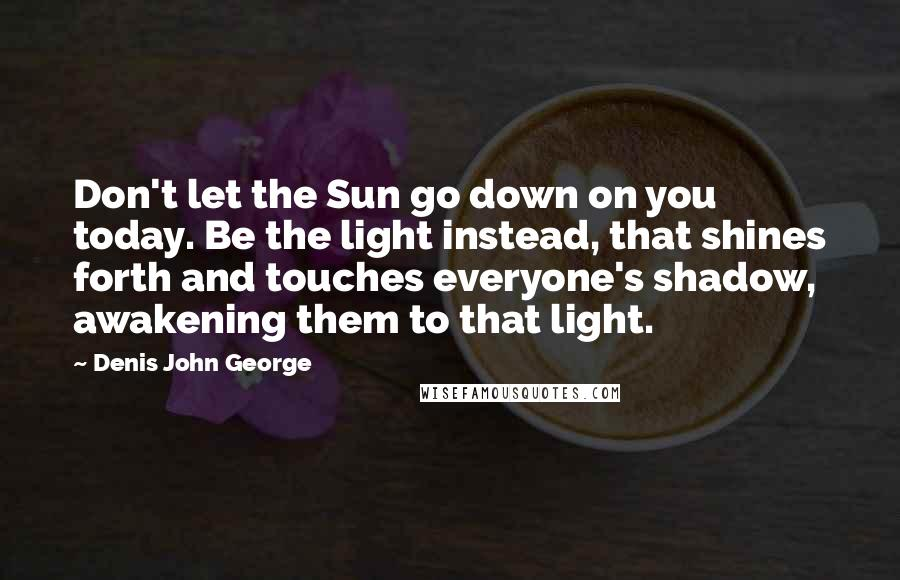 Denis John George quotes: Don't let the Sun go down on you today. Be the light instead, that shines forth and touches everyone's shadow, awakening them to that light.