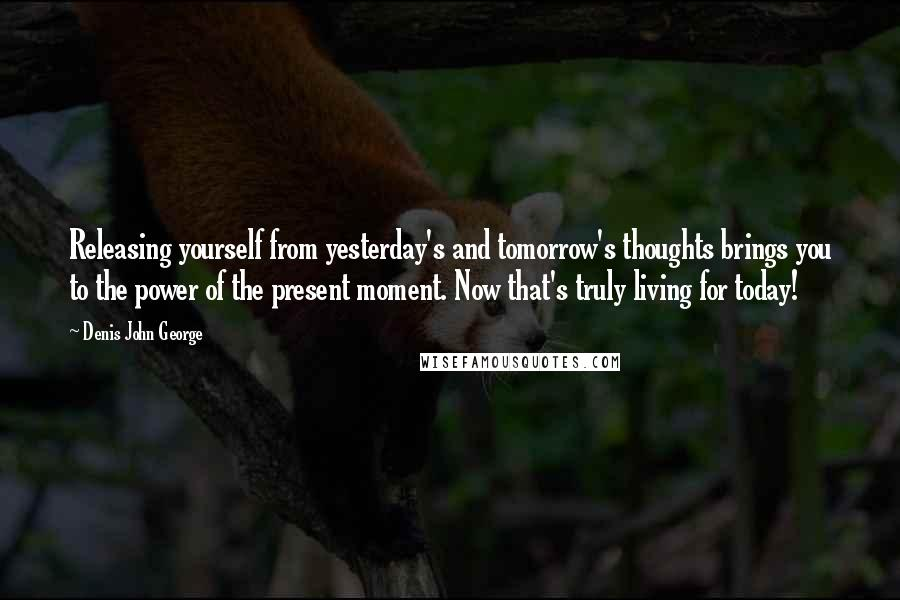 Denis John George quotes: Releasing yourself from yesterday's and tomorrow's thoughts brings you to the power of the present moment. Now that's truly living for today!