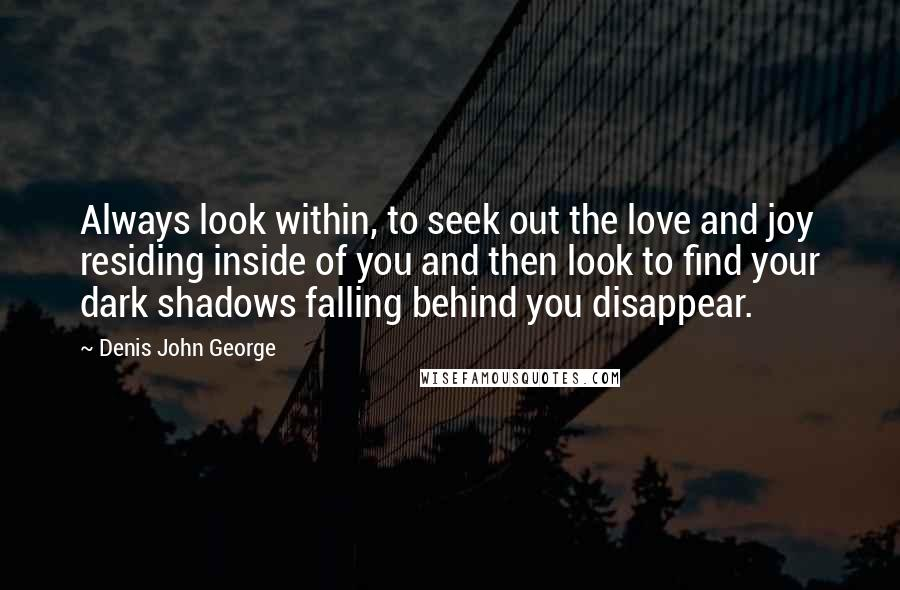 Denis John George quotes: Always look within, to seek out the love and joy residing inside of you and then look to find your dark shadows falling behind you disappear.
