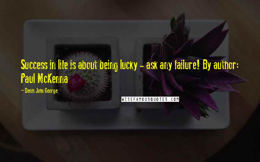 Denis John George quotes: Success in life is about being lucky - ask any failure! By author: Paul McKenna