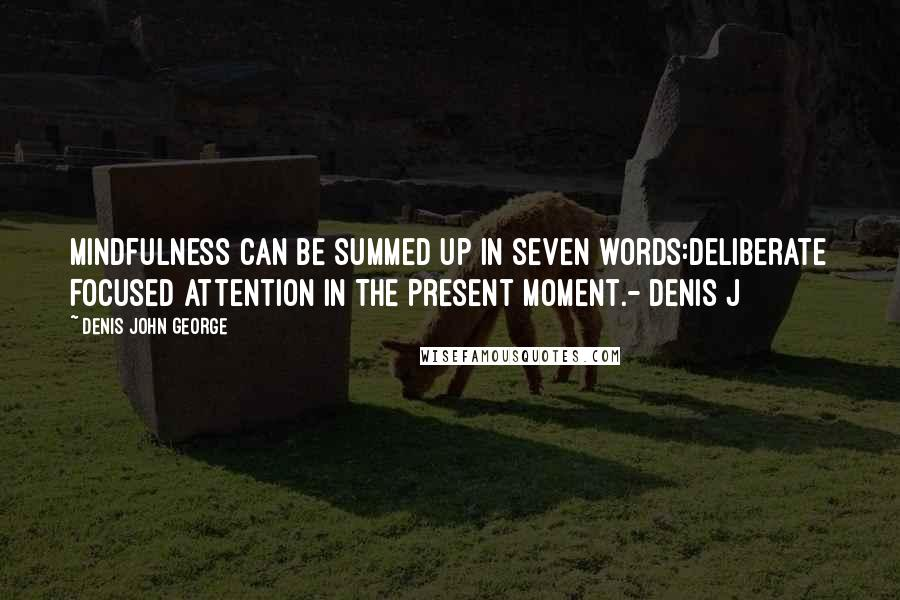 Denis John George quotes: Mindfulness can be summed up in seven words:Deliberate Focused Attention In The Present Moment.- Denis J