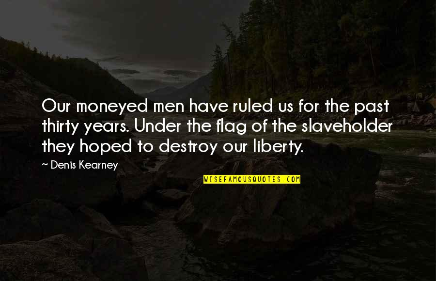 Denis Kearney Quotes By Denis Kearney: Our moneyed men have ruled us for the