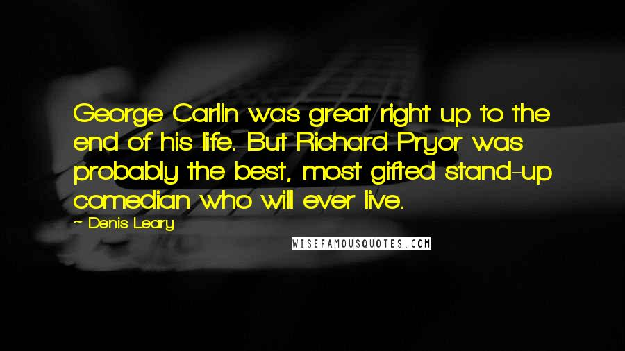 Denis Leary quotes: George Carlin was great right up to the end of his life. But Richard Pryor was probably the best, most gifted stand-up comedian who will ever live.