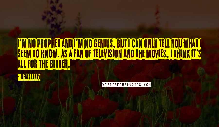 Denis Leary quotes: I'm no prophet and I'm no genius, but I can only tell you what I seem to know. As a fan of television and the movies, I think it's all