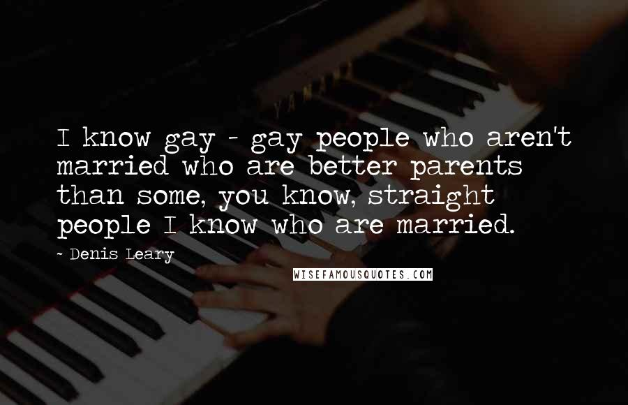 Denis Leary quotes: I know gay - gay people who aren't married who are better parents than some, you know, straight people I know who are married.