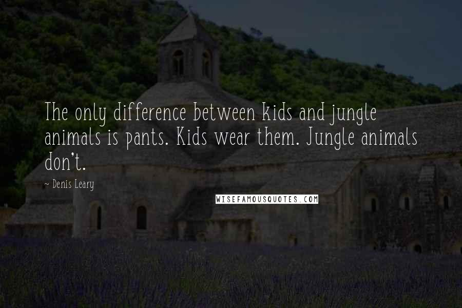 Denis Leary quotes: The only difference between kids and jungle animals is pants. Kids wear them. Jungle animals don't.