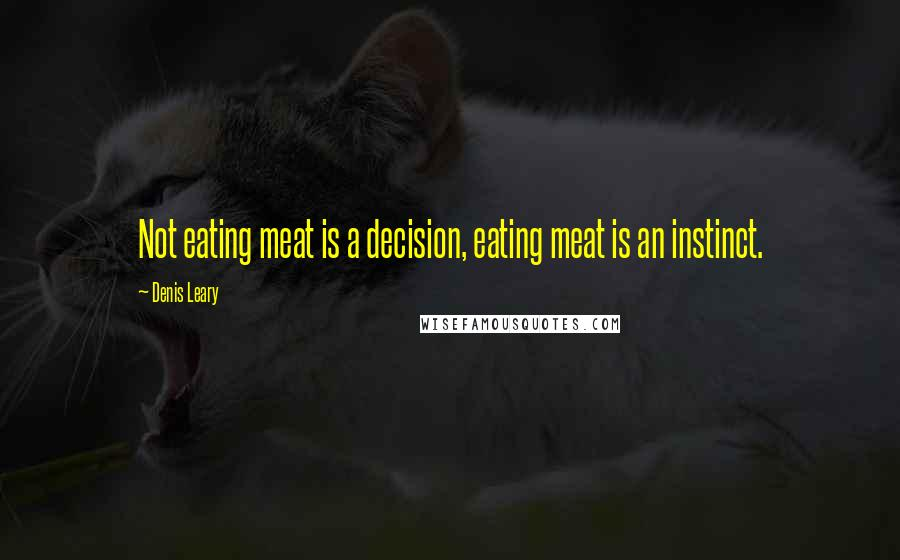 Denis Leary quotes: Not eating meat is a decision, eating meat is an instinct.