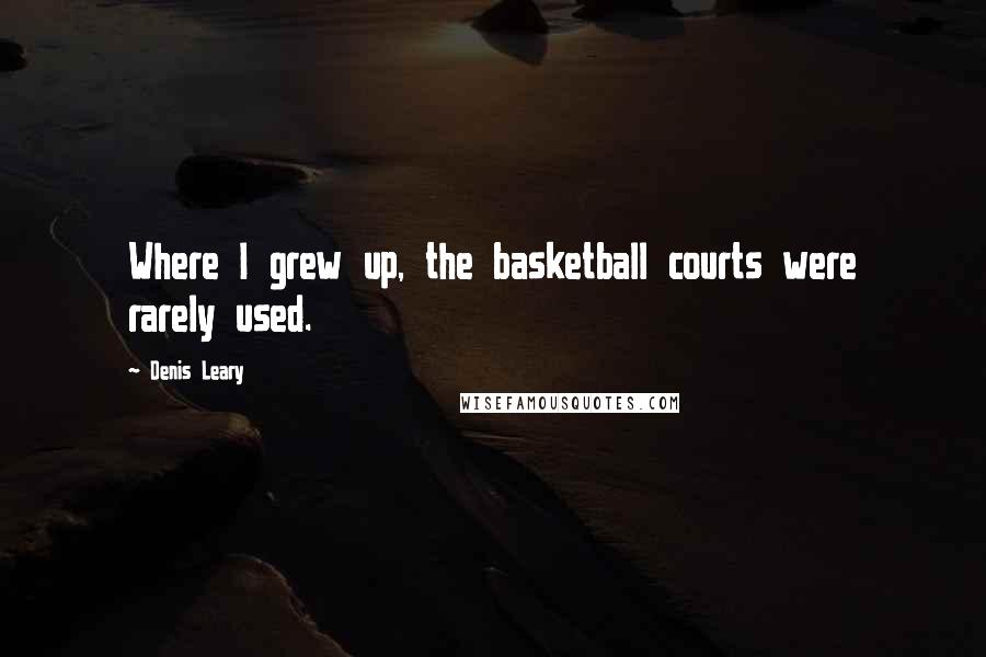 Denis Leary quotes: Where I grew up, the basketball courts were rarely used.