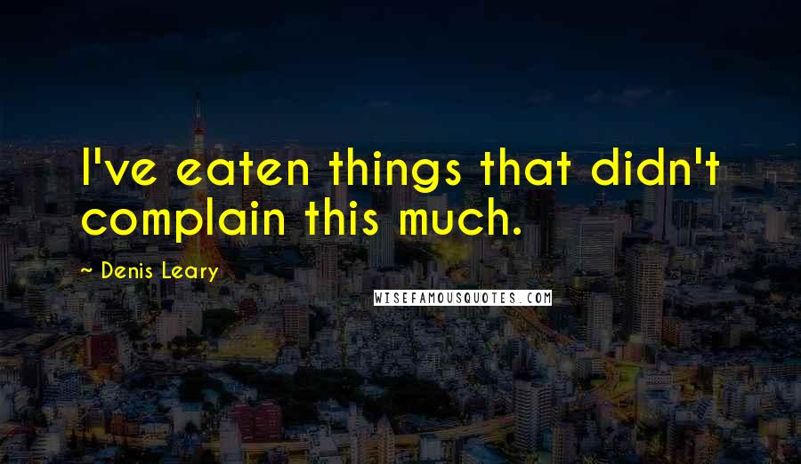 Denis Leary quotes: I've eaten things that didn't complain this much.