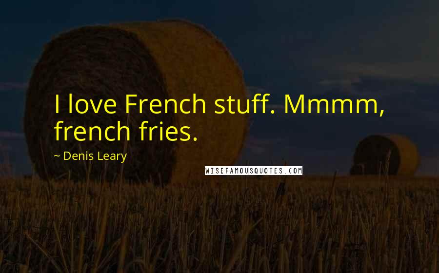 Denis Leary quotes: I love French stuff. Mmmm, french fries.