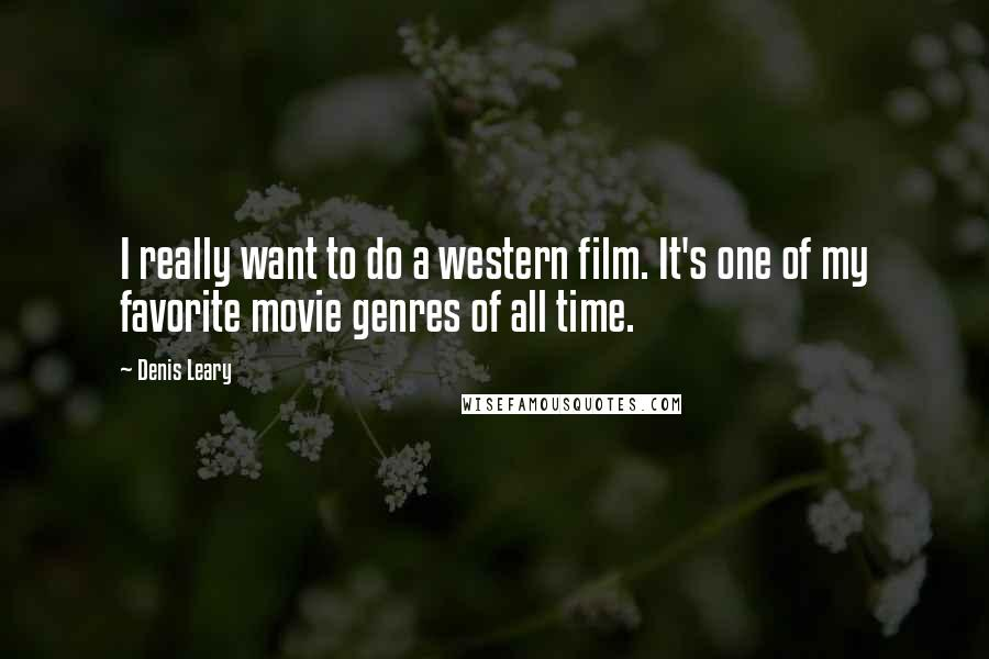 Denis Leary quotes: I really want to do a western film. It's one of my favorite movie genres of all time.