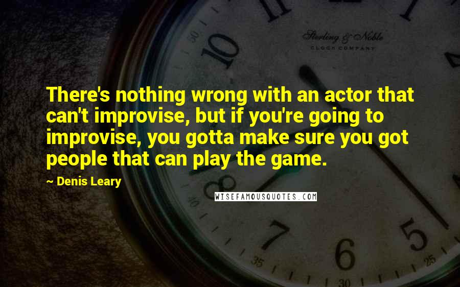 Denis Leary quotes: There's nothing wrong with an actor that can't improvise, but if you're going to improvise, you gotta make sure you got people that can play the game.