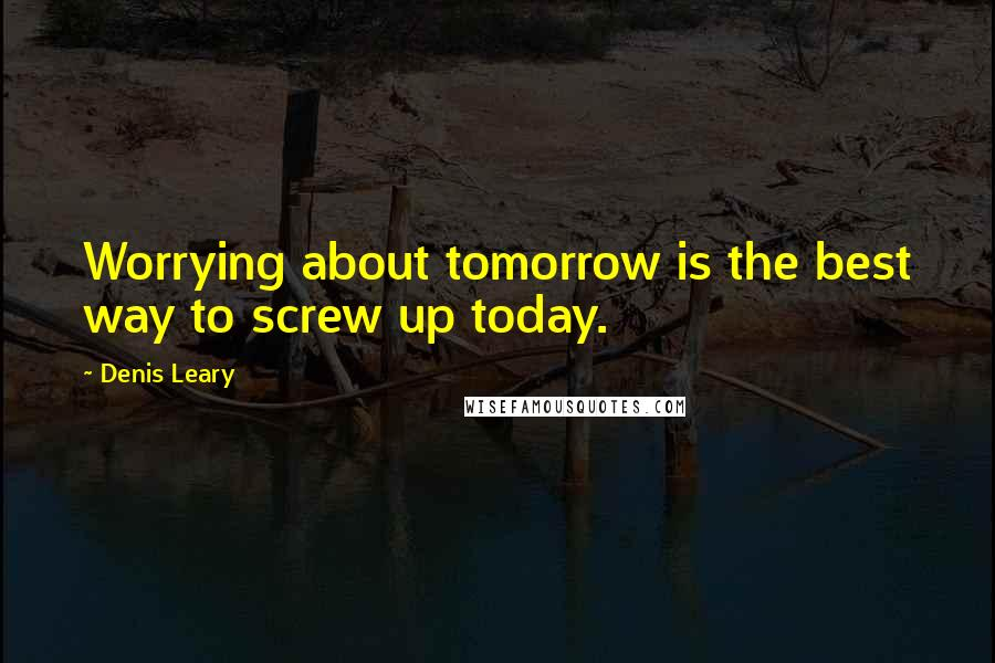 Denis Leary quotes: Worrying about tomorrow is the best way to screw up today.