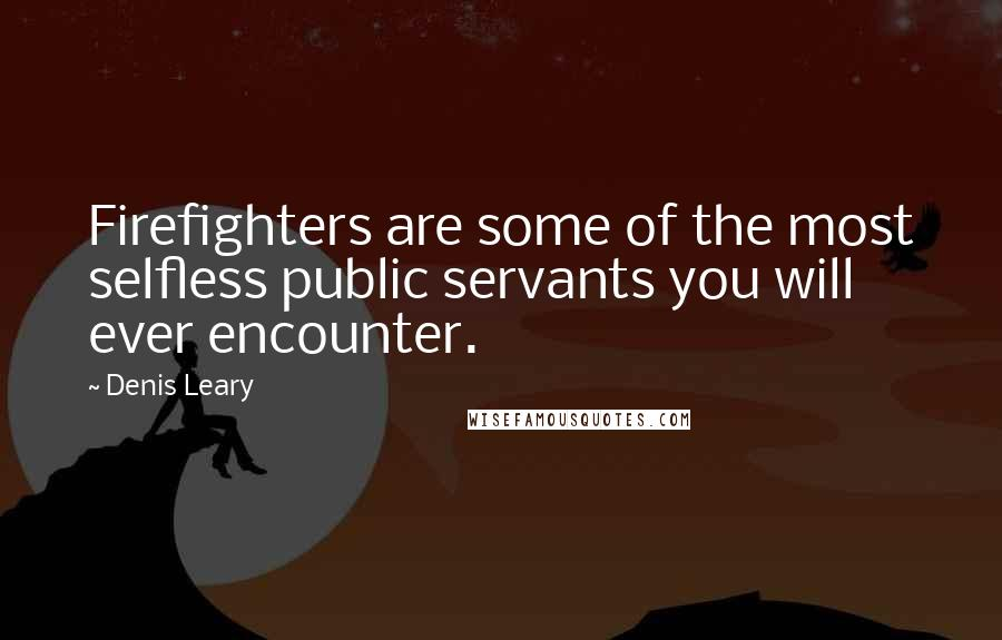Denis Leary quotes: Firefighters are some of the most selfless public servants you will ever encounter.