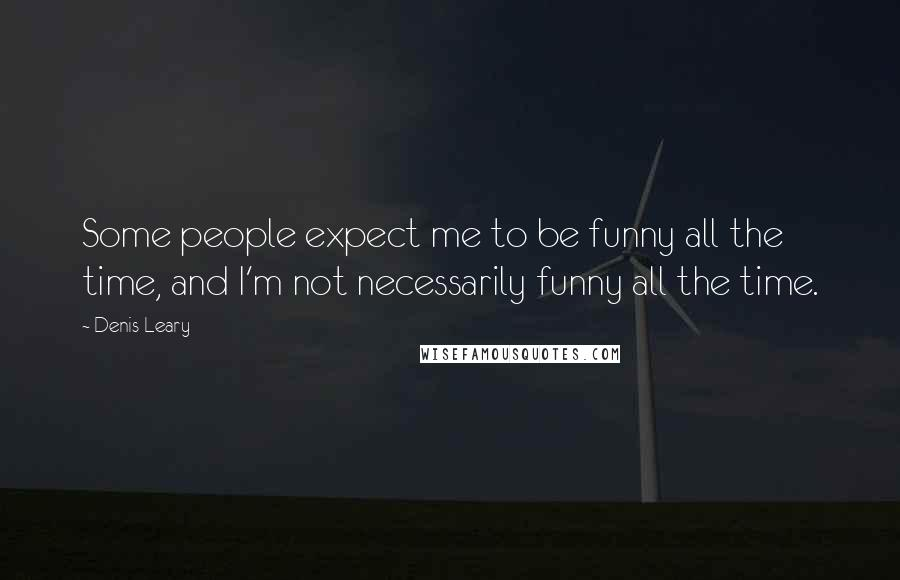 Denis Leary quotes: Some people expect me to be funny all the time, and I'm not necessarily funny all the time.