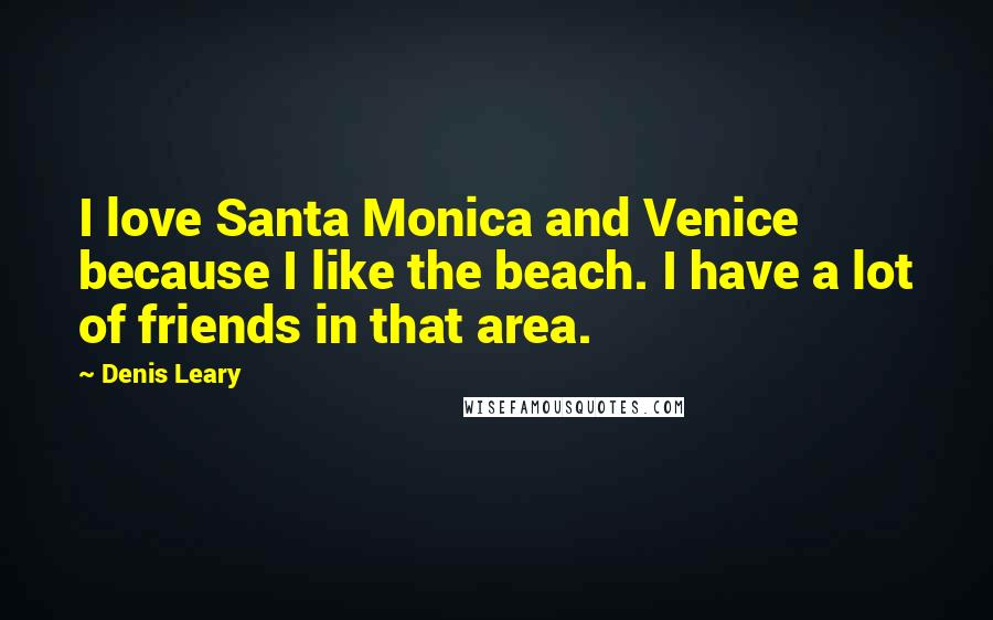 Denis Leary quotes: I love Santa Monica and Venice because I like the beach. I have a lot of friends in that area.