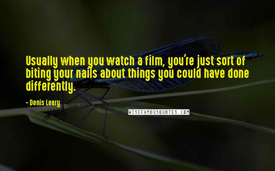Denis Leary quotes: Usually when you watch a film, you're just sort of biting your nails about things you could have done differently.