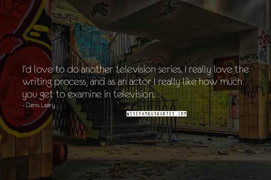 Denis Leary quotes: I'd love to do another television series. I really love the writing process, and as an actor I really like how much you get to examine in television.