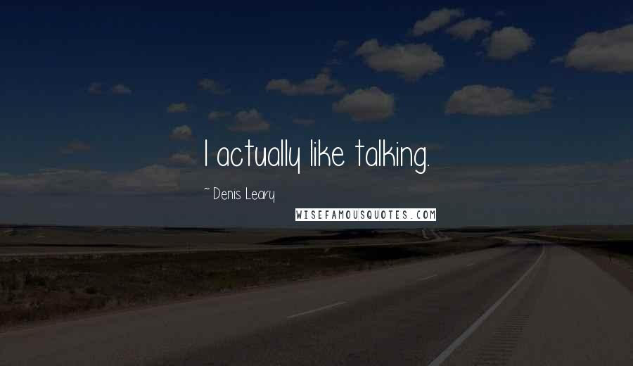 Denis Leary quotes: I actually like talking.