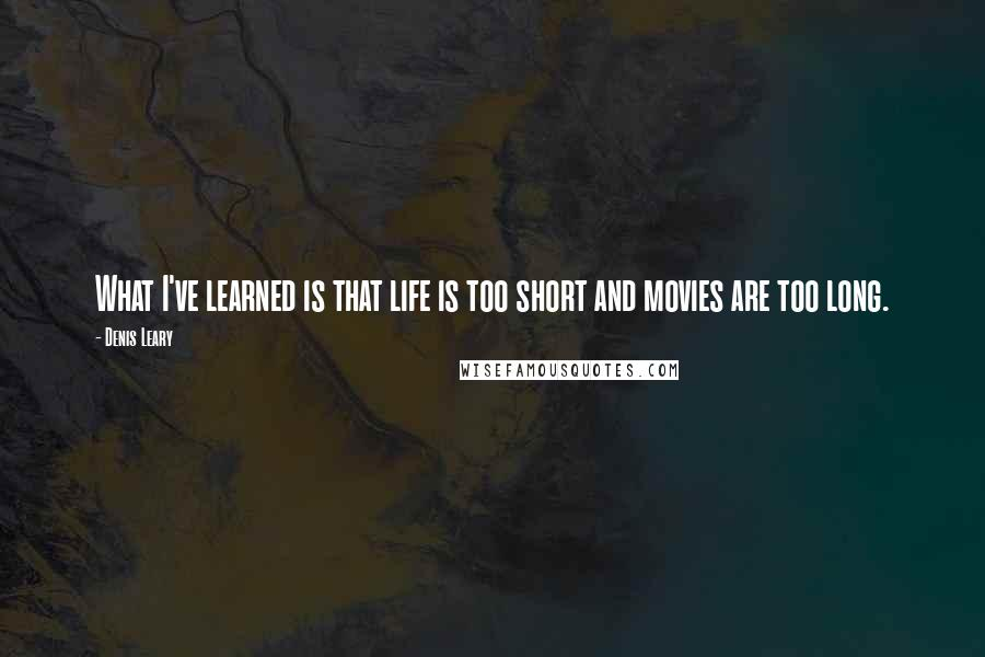 Denis Leary quotes: What I've learned is that life is too short and movies are too long.