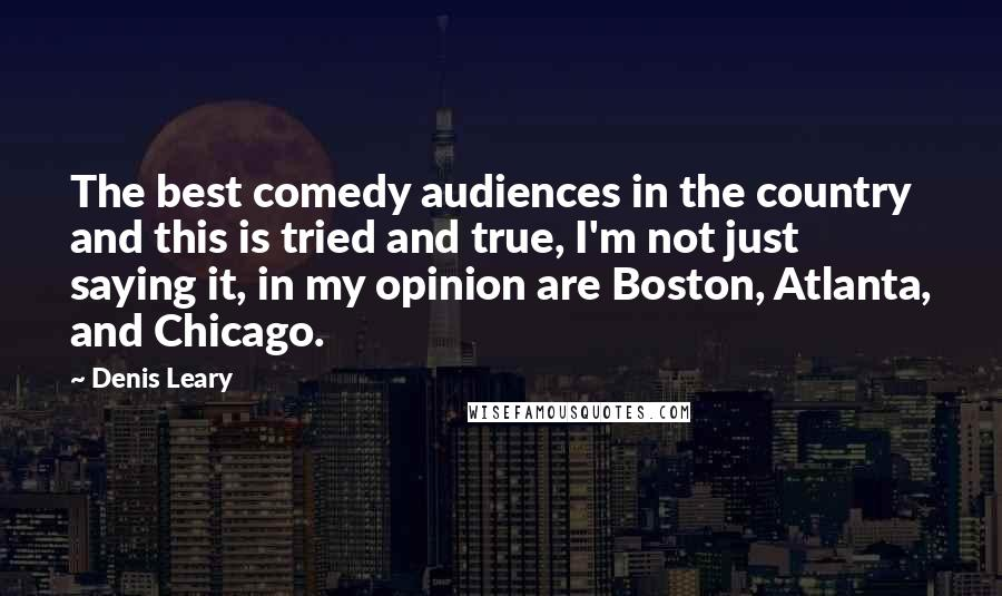 Denis Leary quotes: The best comedy audiences in the country and this is tried and true, I'm not just saying it, in my opinion are Boston, Atlanta, and Chicago.