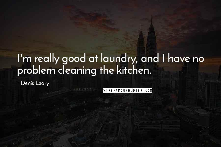 Denis Leary quotes: I'm really good at laundry, and I have no problem cleaning the kitchen.