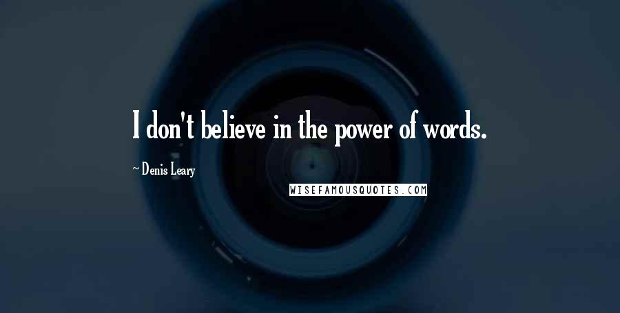 Denis Leary quotes: I don't believe in the power of words.