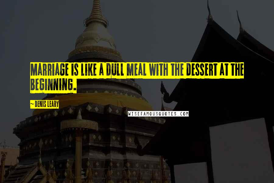 Denis Leary quotes: Marriage is like a dull meal with the dessert at the beginning.