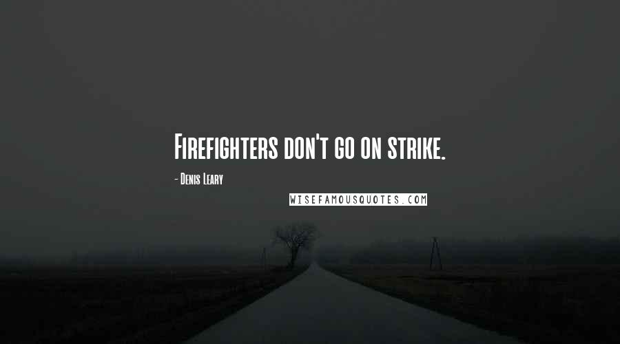 Denis Leary quotes: Firefighters don't go on strike.