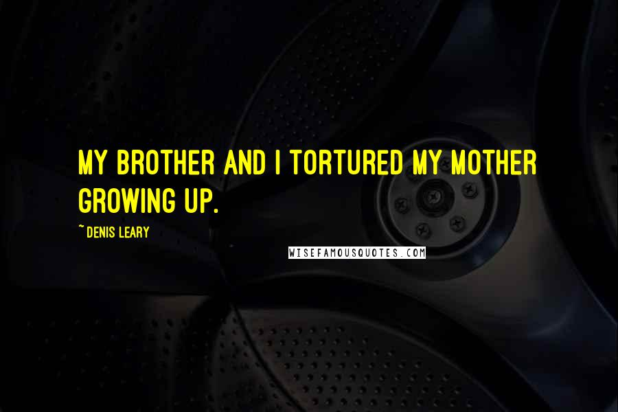 Denis Leary quotes: My brother and I tortured my mother growing up.