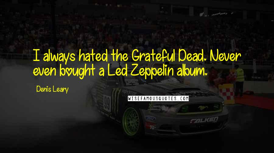 Denis Leary quotes: I always hated the Grateful Dead. Never even bought a Led Zeppelin album.