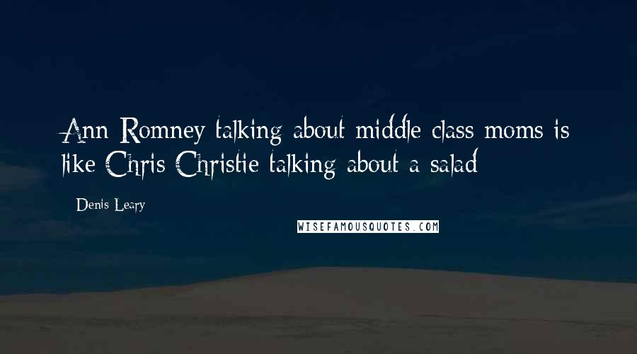 Denis Leary quotes: Ann Romney talking about middle class moms is like Chris Christie talking about a salad