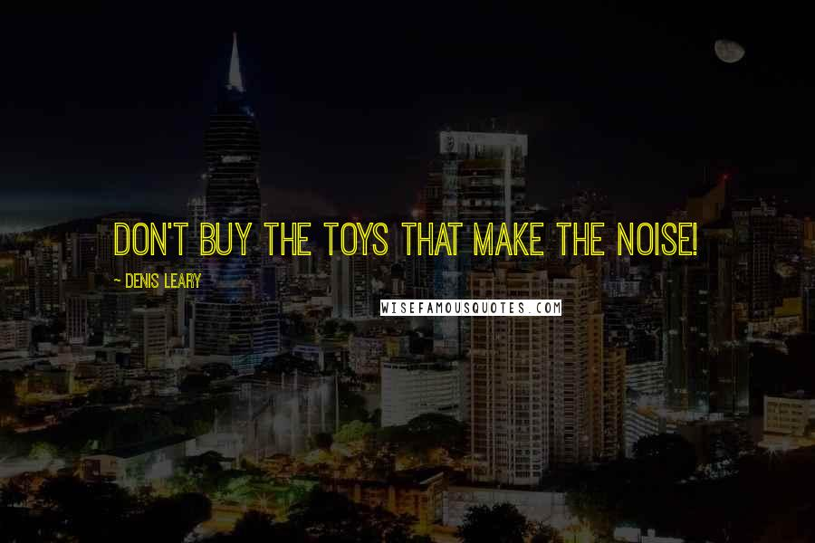 Denis Leary quotes: Don't buy the toys that make the noise!