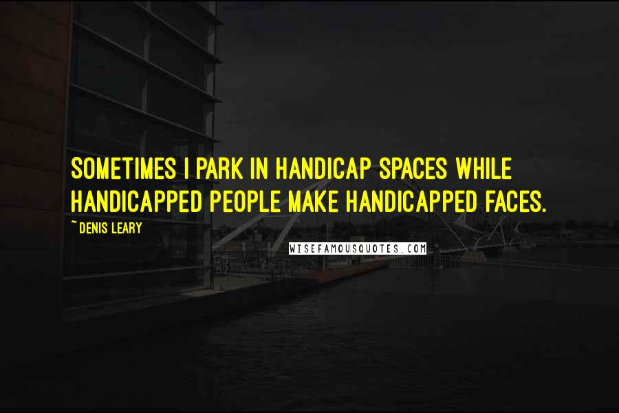 Denis Leary quotes: Sometimes I park in handicap spaces while handicapped people make handicapped faces.