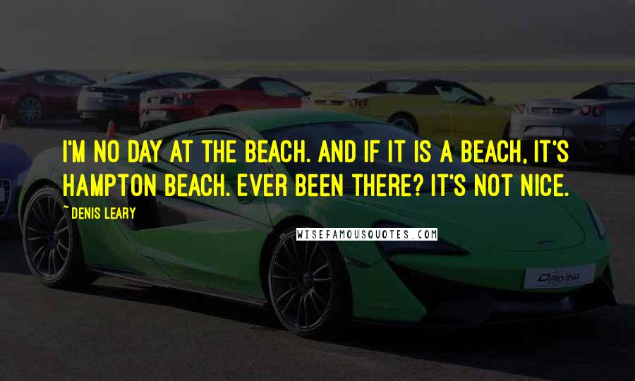 Denis Leary quotes: I'm no day at the beach. And if it is a beach, it's Hampton Beach. Ever been there? It's not nice.