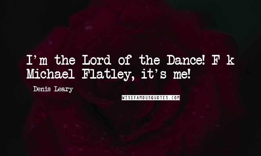 Denis Leary quotes: I'm the Lord of the Dance! F-k Michael Flatley, it's me!