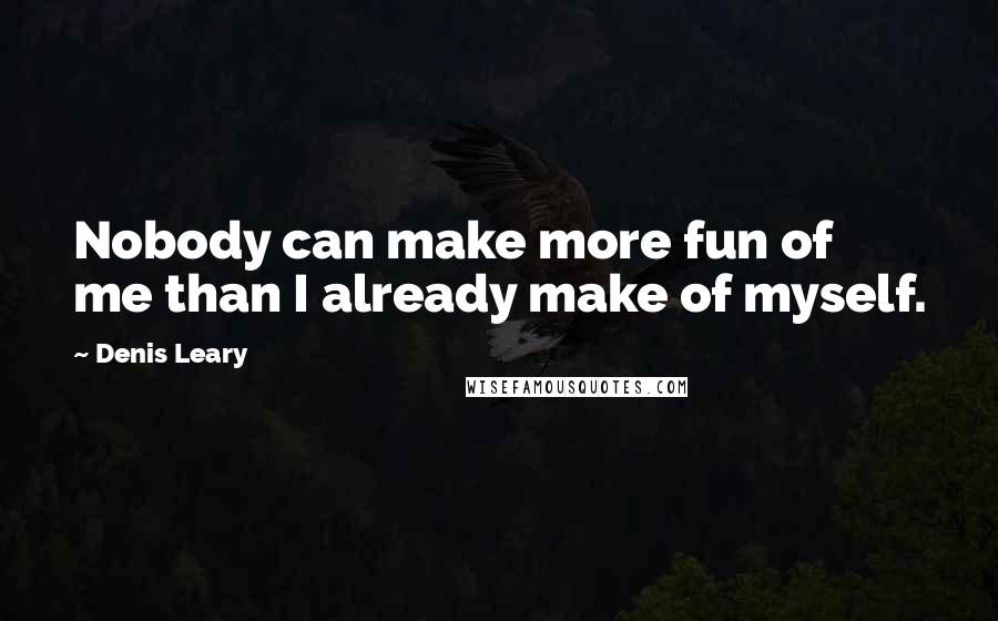 Denis Leary quotes: Nobody can make more fun of me than I already make of myself.
