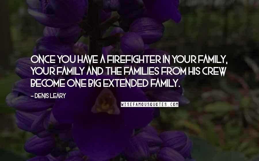 Denis Leary quotes: Once you have a firefighter in your family, your family and the families from his crew become one big extended family.