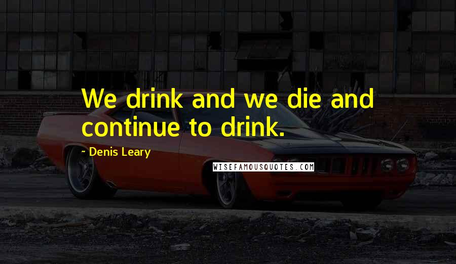 Denis Leary quotes: We drink and we die and continue to drink.